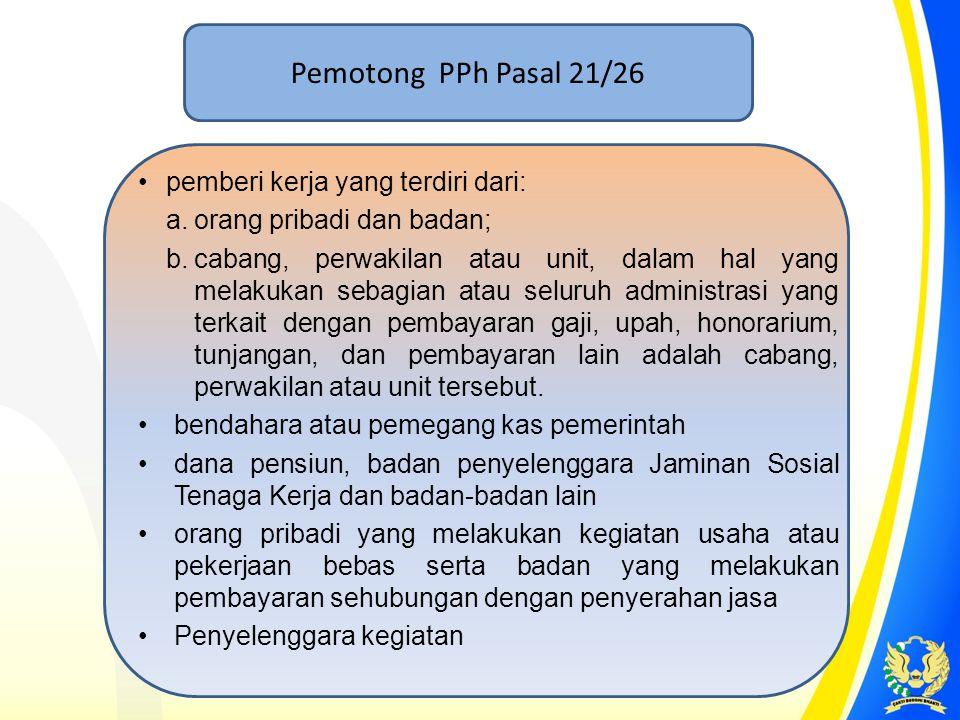 Pemotong PPh Pasal 21/26 pemberi kerja yang terdiri dari: a.orang pribadi dan badan; b.cabang, perwakilan atau unit, dalam hal yang melakukan sebagian