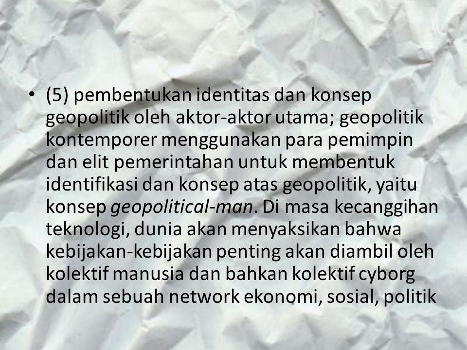 (5) pembentukan identitas dan konsep geopolitik oleh aktor-aktor utama; geopolitik kontemporer menggunakan para pemimpin dan elit pemerintahan untuk m