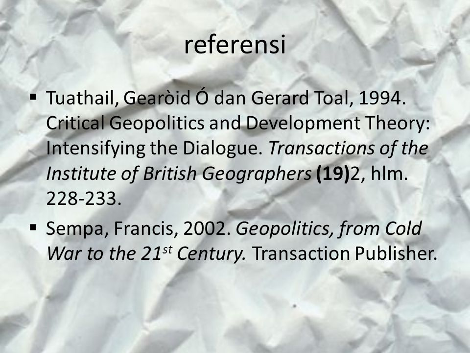 referensi  Tuathail, Gearòid Ó dan Gerard Toal, 1994. Critical Geopolitics and Development Theory: Intensifying the Dialogue. Transactions of the Ins