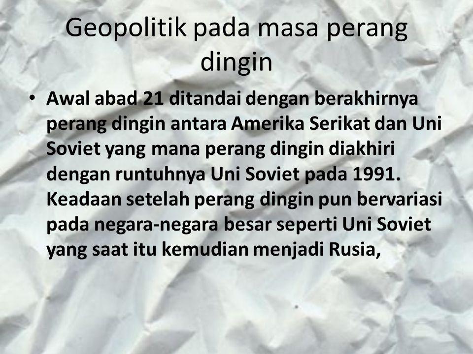 Geopolitik pada masa perang dingin Awal abad 21 ditandai dengan berakhirnya perang dingin antara Amerika Serikat dan Uni Soviet yang mana perang dingi
