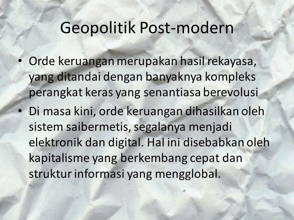 Geopolitik Post-modern Orde keruangan merupakan hasil rekayasa, yang ditandai dengan banyaknya kompleks perangkat keras yang senantiasa berevolusi Di