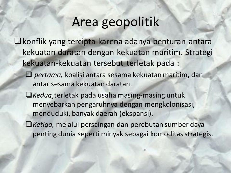 Area geopolitik  konflik yang tercipta karena adanya benturan antara kekuatan daratan dengan kekuatan maritim. Strategi kekuatan-kekuatan tersebut te
