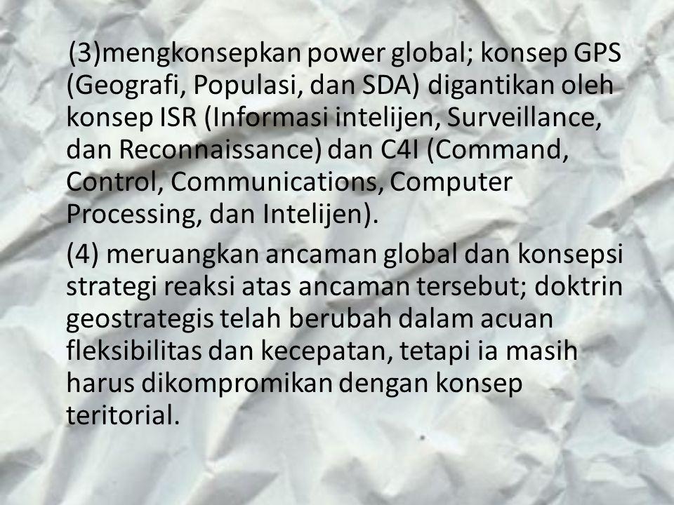 (3)mengkonsepkan power global; konsep GPS (Geografi, Populasi, dan SDA) digantikan oleh konsep ISR (Informasi intelijen, Surveillance, dan Reconnaissa