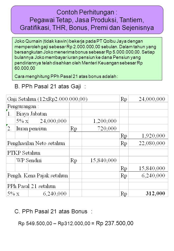 B. PPh Pasal 21 atas Gaji : C. PPh Pasal 21 atas Bonus : Rp 549.500,00 – Rp312.000,00 = Rp 237.500,00 Joko Qurnain (tidak kawin) bekerja pada PT Qolbu