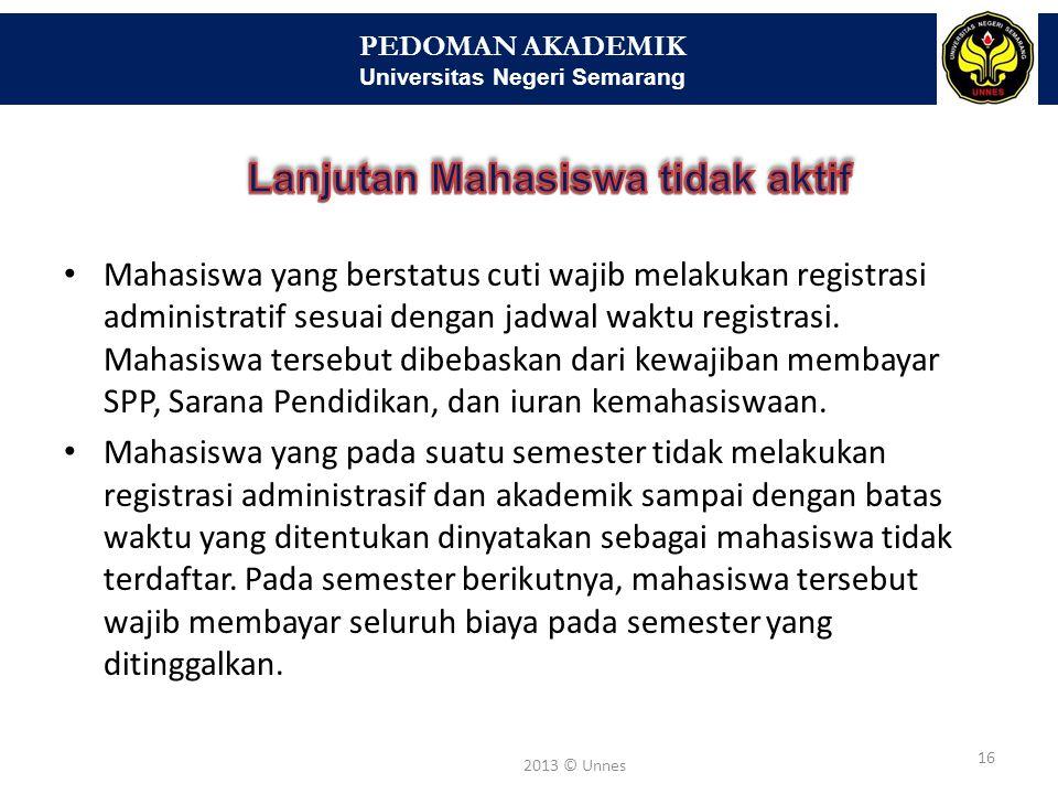 PEDOMAN AKADEMIK Universitas Negeri Semarang 16 2013 © Unnes Mahasiswa yang berstatus cuti wajib melakukan registrasi administratif sesuai dengan jadw