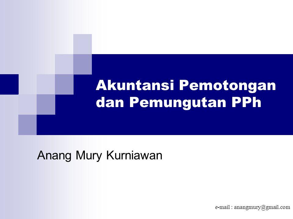 Akuntansi Pemotongan dan Pemungutan PPh Anang Mury Kurniawan e-mail : anangmury@gmail.com