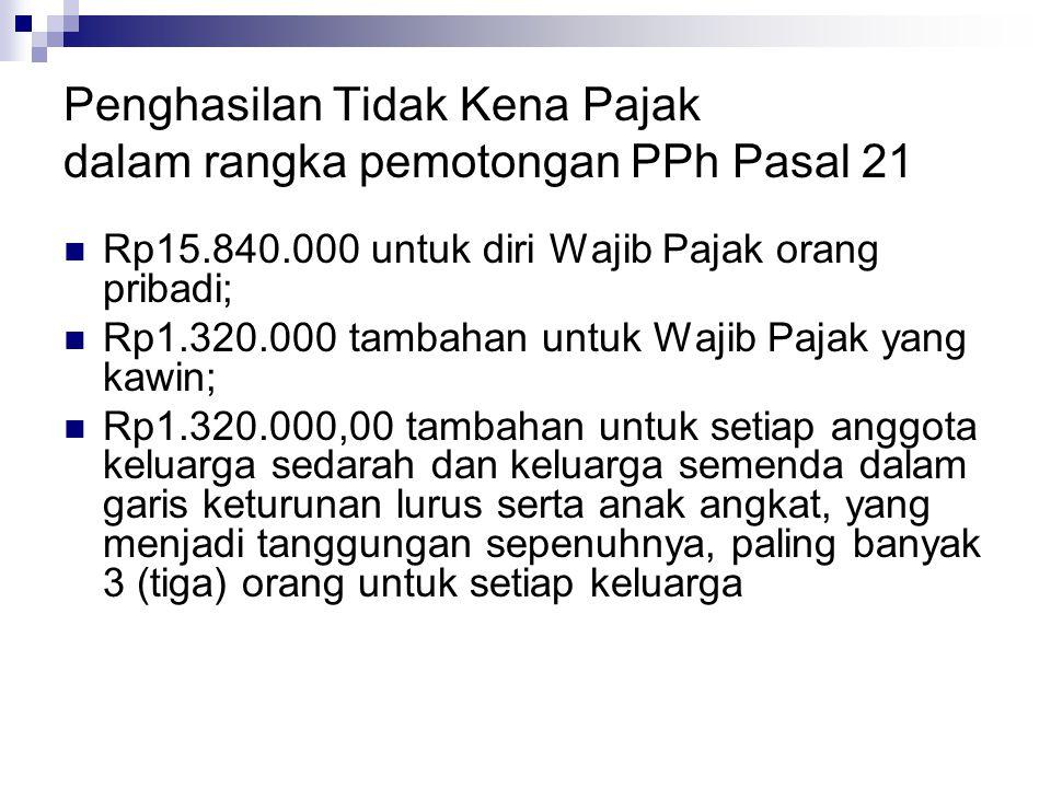Penghasilan Tidak Kena Pajak dalam rangka pemotongan PPh Pasal 21 Rp15.840.000 untuk diri Wajib Pajak orang pribadi; Rp1.320.000 tambahan untuk Wajib