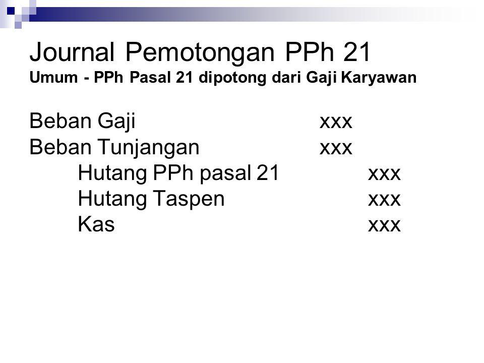 Journal Pemotongan PPh 21 Umum - PPh Pasal 21 dipotong dari Gaji Karyawan Beban Gajixxx Beban Tunjanganxxx Hutang PPh pasal 21xxx Hutang Taspenxxx Kas