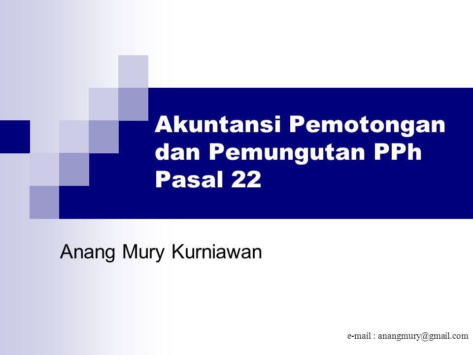 Akuntansi Pemotongan dan Pemungutan PPh Pasal 22 Anang Mury Kurniawan e-mail : anangmury@gmail.com