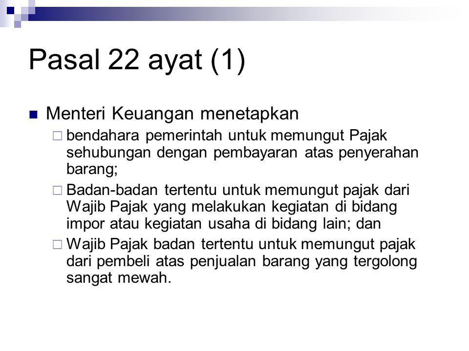 Pasal 22 ayat (1) Menteri Keuangan menetapkan  bendahara pemerintah untuk memungut Pajak sehubungan dengan pembayaran atas penyerahan barang;  Badan