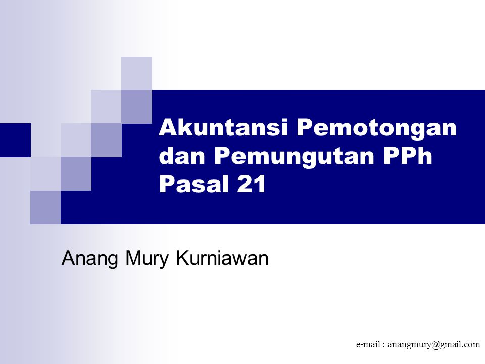 Akuntansi Pemotongan dan Pemungutan PPh Pasal 21 Anang Mury Kurniawan e-mail : anangmury@gmail.com