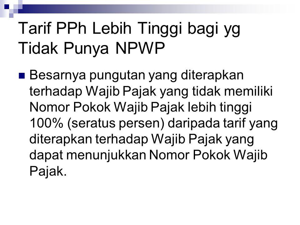 Tarif PPh Lebih Tinggi bagi yg Tidak Punya NPWP Besarnya pungutan yang diterapkan terhadap Wajib Pajak yang tidak memiliki Nomor Pokok Wajib Pajak leb