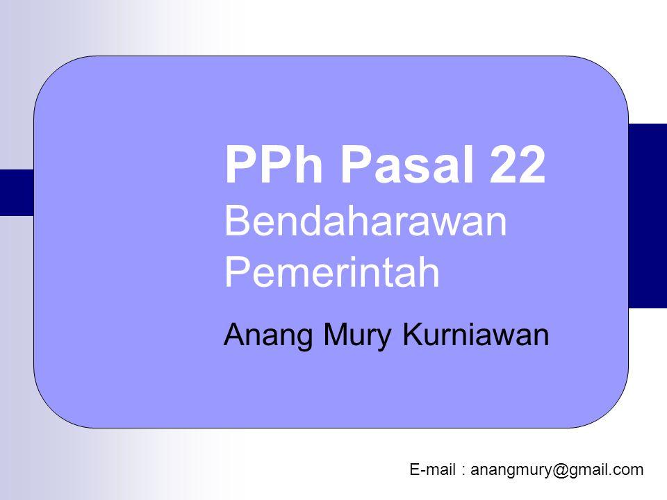 PPh Pasal 22 Bendaharawan Pemerintah Anang Mury Kurniawan E-mail : anangmury@gmail.com