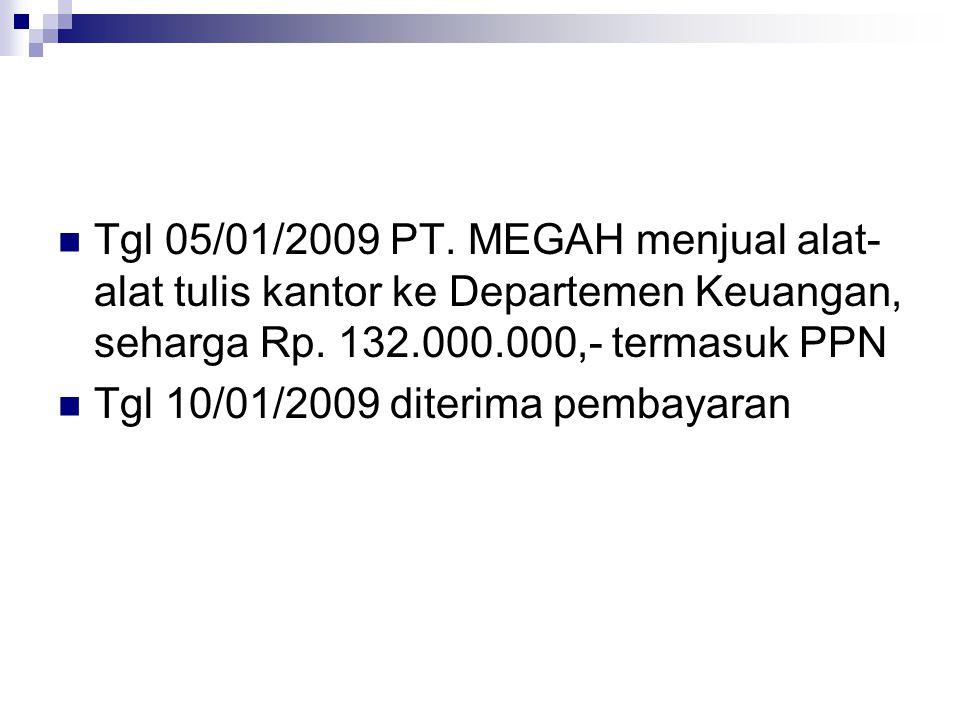 Tgl 05/01/2009 PT. MEGAH menjual alat- alat tulis kantor ke Departemen Keuangan, seharga Rp. 132.000.000,- termasuk PPN Tgl 10/01/2009 diterima pembay