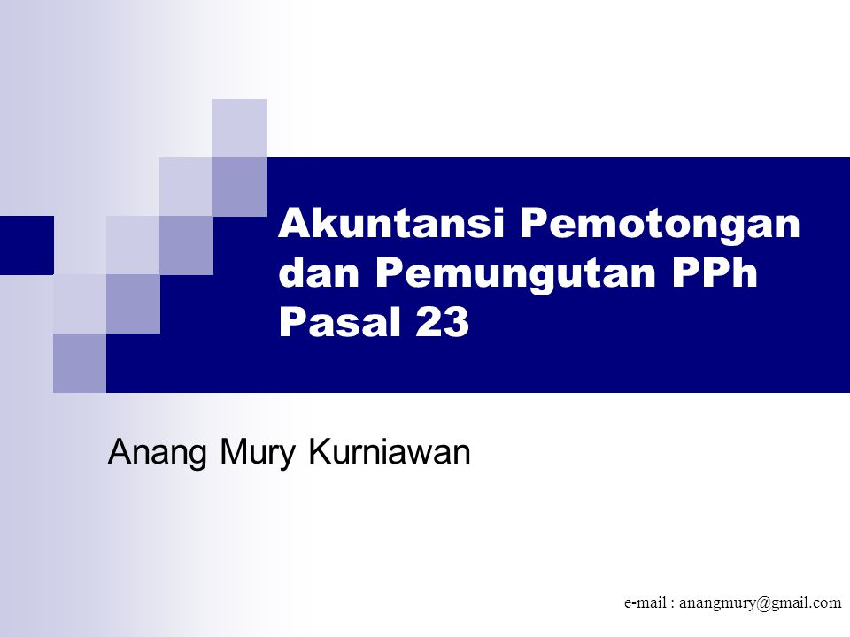 Akuntansi Pemotongan dan Pemungutan PPh Pasal 23 Anang Mury Kurniawan e-mail : anangmury@gmail.com