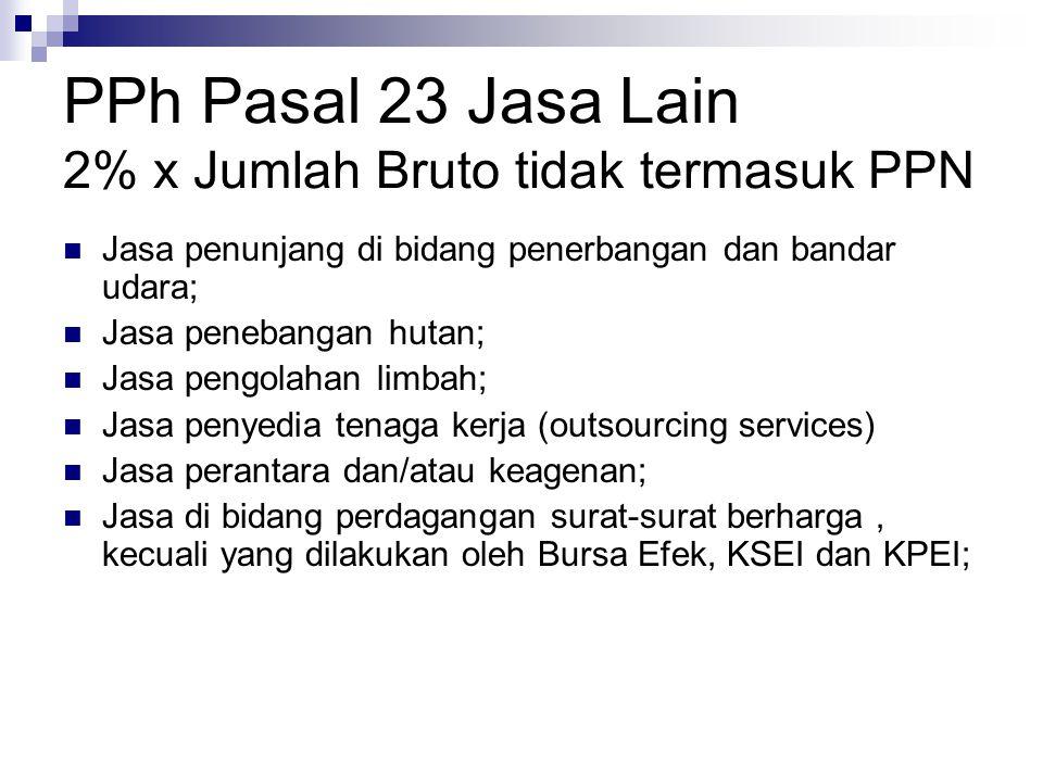 PPh Pasal 23 Jasa Lain 2% x Jumlah Bruto tidak termasuk PPN Jasa penunjang di bidang penerbangan dan bandar udara; Jasa penebangan hutan; Jasa pengola