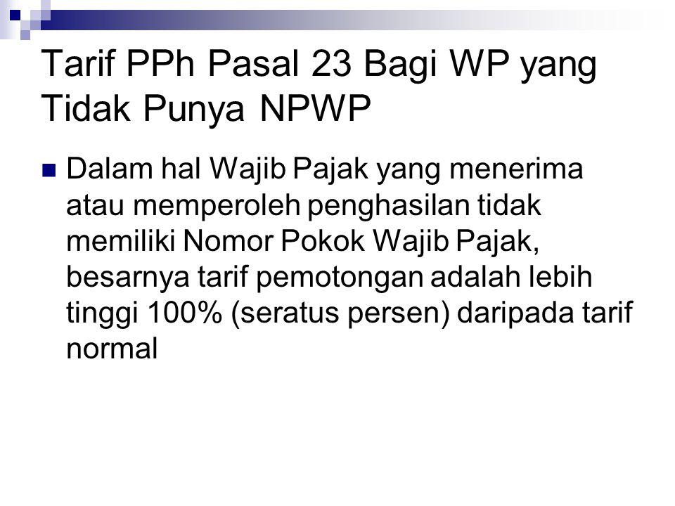 Tarif PPh Pasal 23 Bagi WP yang Tidak Punya NPWP Dalam hal Wajib Pajak yang menerima atau memperoleh penghasilan tidak memiliki Nomor Pokok Wajib Paja