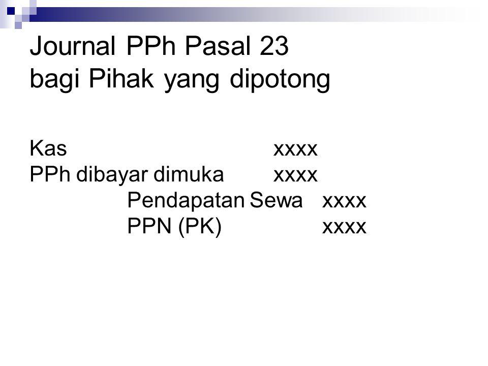 Journal PPh Pasal 23 bagi Pihak yang dipotong Kasxxxx PPh dibayar dimukaxxxx Pendapatan Sewaxxxx PPN (PK)xxxx