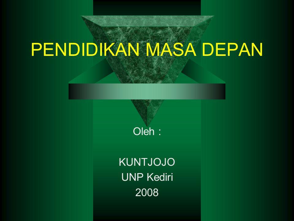 PENDIDIKAN MASA DEPAN Oleh : KUNTJOJO UNP Kediri 2008