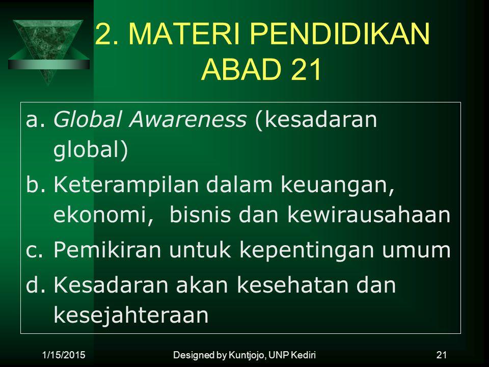 2. MATERI PENDIDIKAN ABAD 21 a.Global Awareness (kesadaran global) b.Keterampilan dalam keuangan, ekonomi, bisnis dan kewirausahaan c.Pemikiran untuk