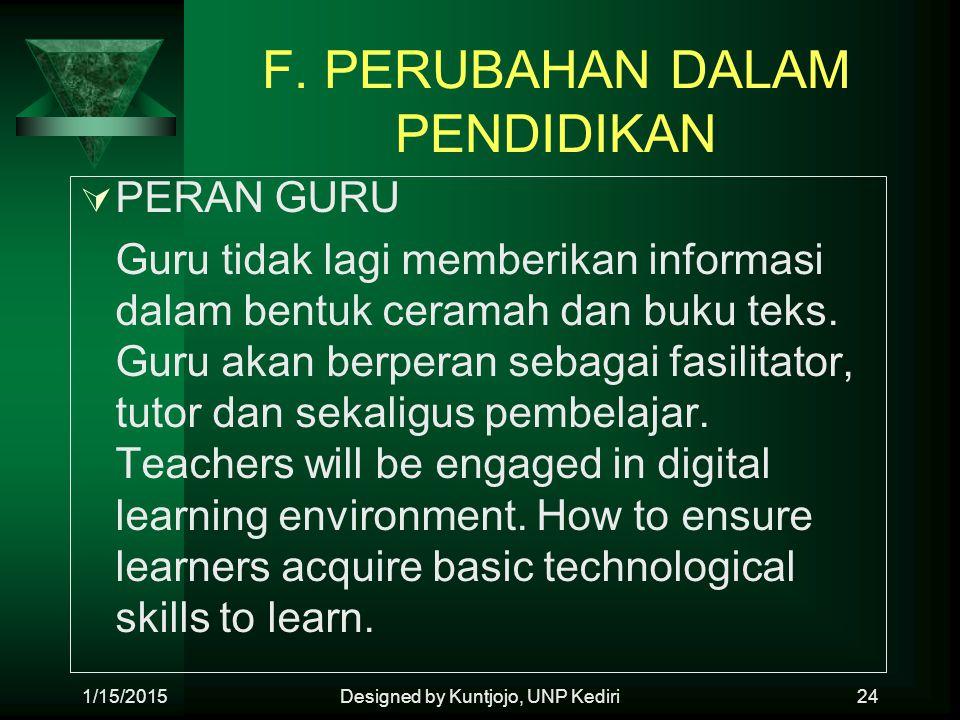 F. PERUBAHAN DALAM PENDIDIKAN  PERAN GURU Guru tidak lagi memberikan informasi dalam bentuk ceramah dan buku teks. Guru akan berperan sebagai fasilit