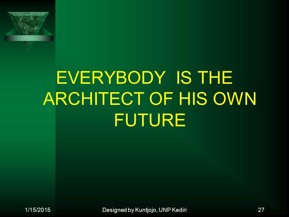 EVERYBODY IS THE ARCHITECT OF HIS OWN FUTURE 1/15/2015Designed by Kuntjojo, UNP Kediri27