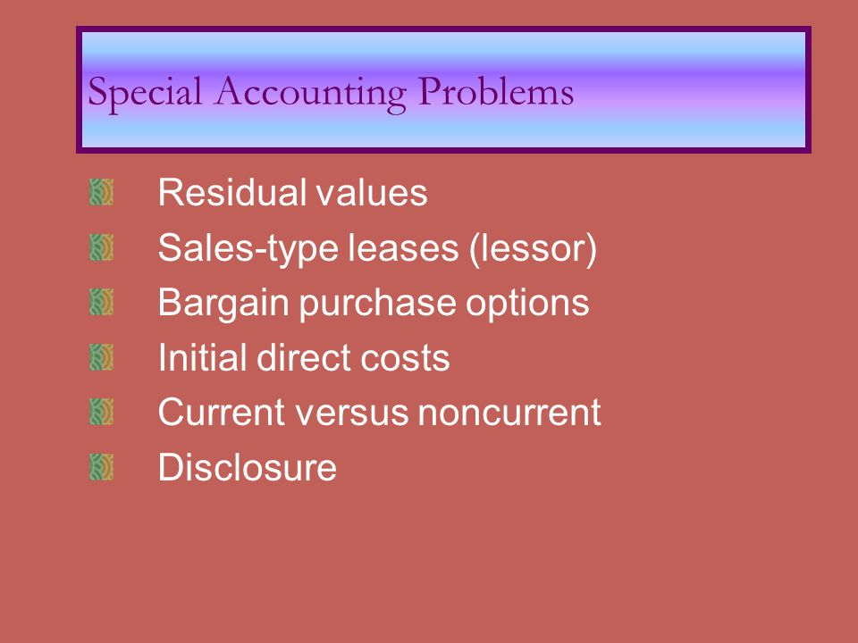 Residual values Sales-type leases (lessor) Bargain purchase options Initial direct costs Current versus noncurrent Disclosure Special Accounting Problems