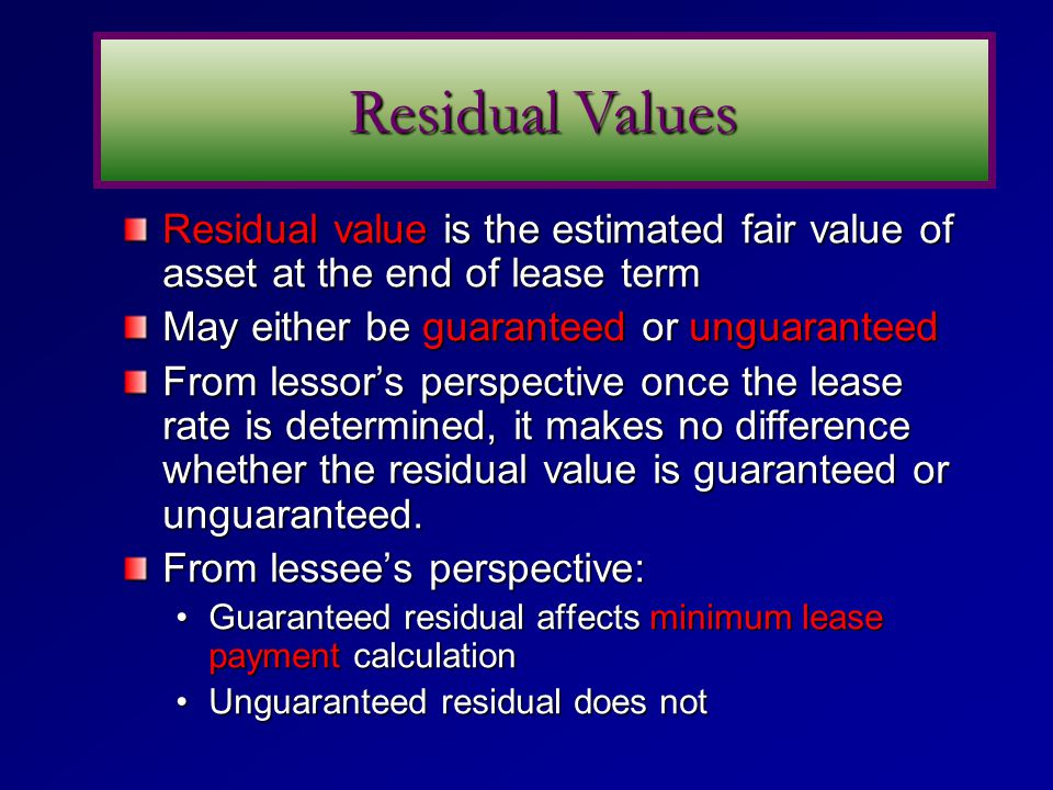 Residual value is the estimated fair value of asset at the end of lease term May either be guaranteed or unguaranteed From lessor's perspective once the lease rate is determined, it makes no difference whether the residual value is guaranteed or unguaranteed.
