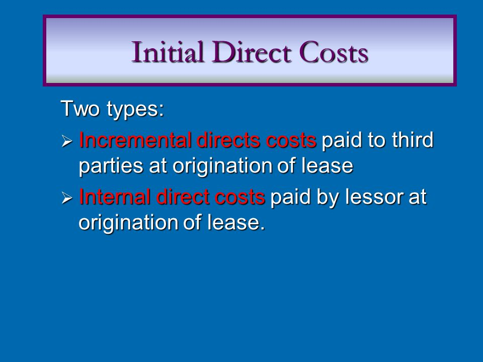 Two types:  Incremental directs costs paid to third parties at origination of lease  Internal direct costs paid by lessor at origination of lease.