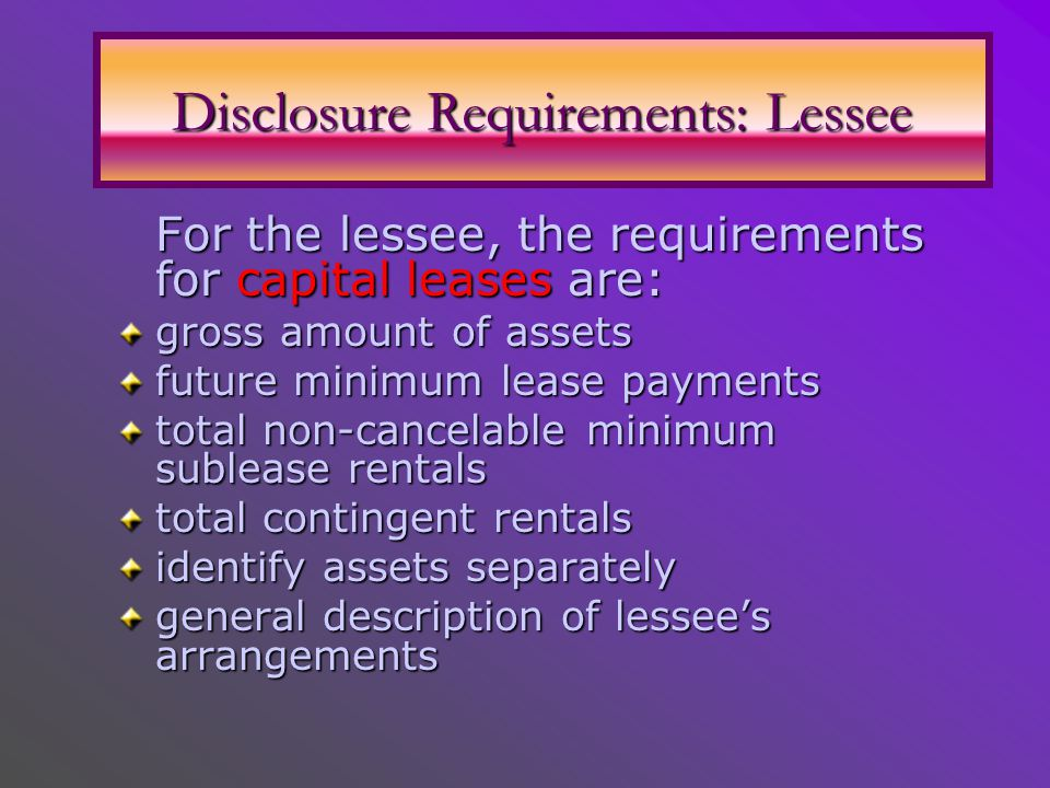 For the lessee, the requirements for capital leases are: For the lessee, the requirements for capital leases are: gross amount of assets future minimum lease payments total non-cancelable minimum sublease rentals total contingent rentals identify assets separately general description of lessee's arrangements Disclosure Requirements: Lessee