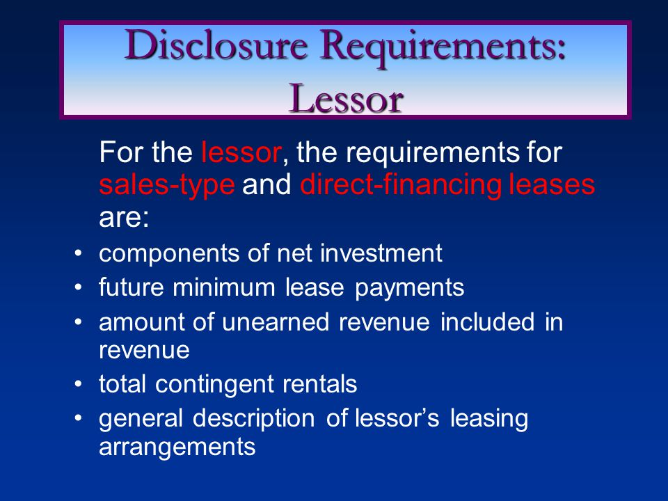 For the lessor, the requirements for sales-type and direct-financing leases are: components of net investment future minimum lease payments amount of