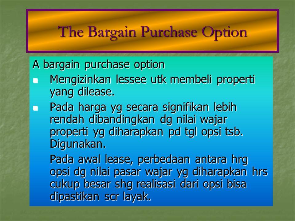 A bargain purchase option Mengizinkan lessee utk membeli properti yang dilease. Mengizinkan lessee utk membeli properti yang dilease. Pada harga yg se