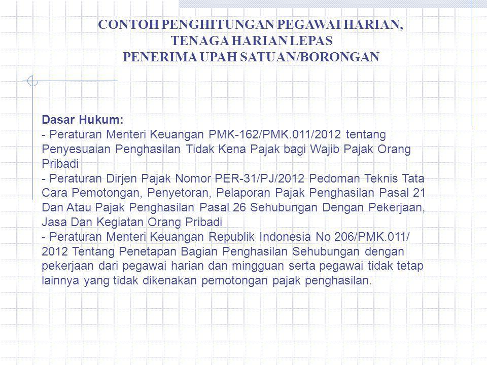 CONTOH PENGHITUNGAN PEGAWAI HARIAN, TENAGA HARIAN LEPAS PENERIMA UPAH SATUAN/BORONGAN Dasar Hukum: - Peraturan Menteri Keuangan PMK-162/PMK.011/2012 t