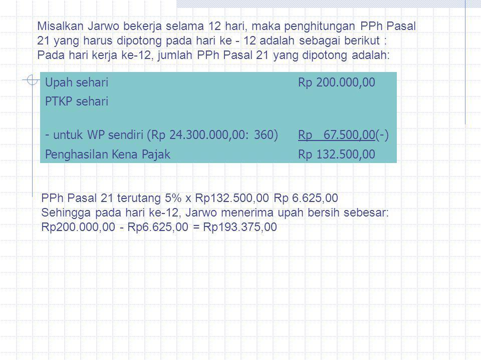Misalkan Jarwo bekerja selama 12 hari, maka penghitungan PPh Pasal 21 yang harus dipotong pada hari ke - 12 adalah sebagai berikut : Pada hari kerja k