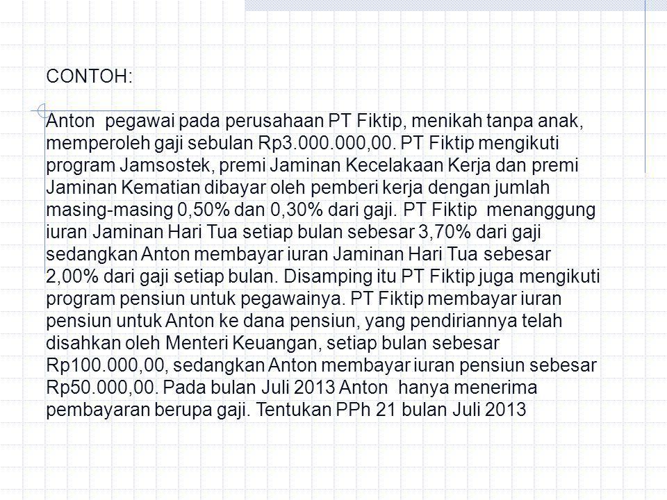 CONTOH: Anton pegawai pada perusahaan PT Fiktip, menikah tanpa anak, memperoleh gaji sebulan Rp3.000.000,00. PT Fiktip mengikuti program Jamsostek, pr