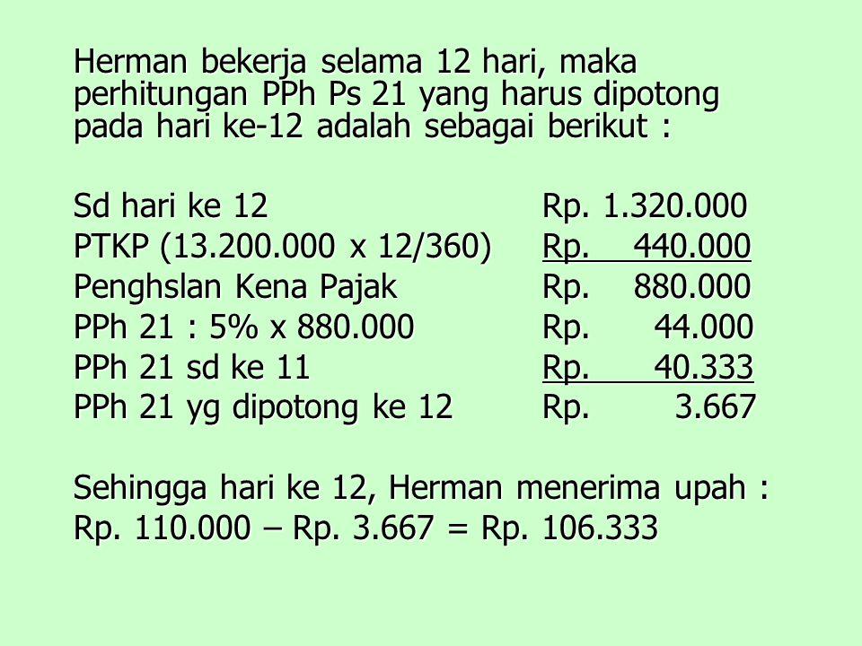 Herman bekerja selama 12 hari, maka perhitungan PPh Ps 21 yang harus dipotong pada hari ke-12 adalah sebagai berikut : Sd hari ke 12Rp.