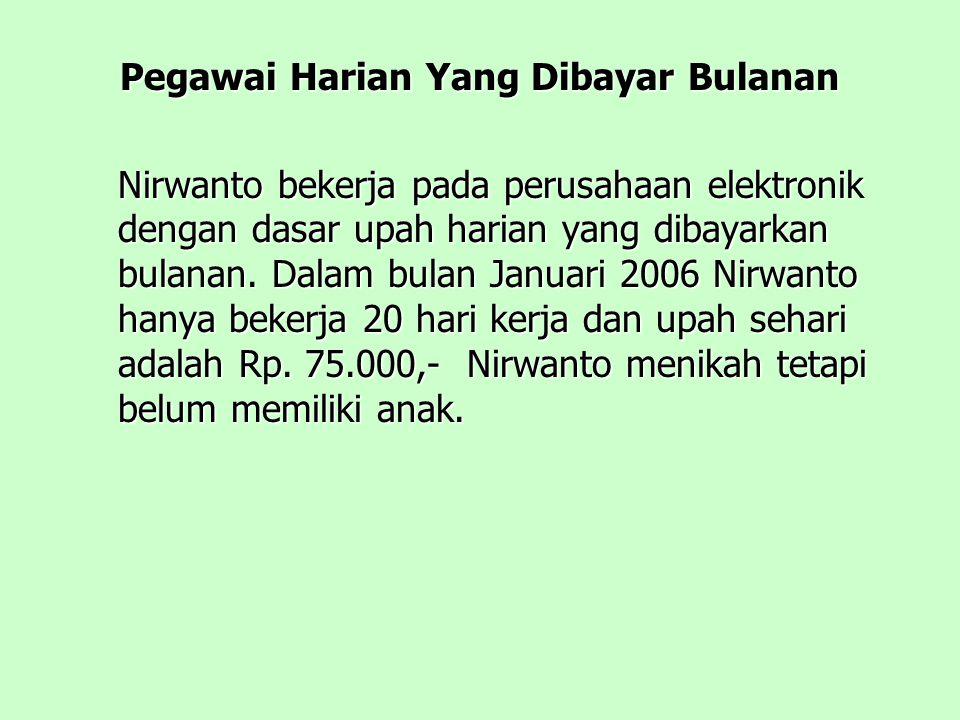 Pegawai Harian Yang Dibayar Bulanan Nirwanto bekerja pada perusahaan elektronik dengan dasar upah harian yang dibayarkan bulanan.