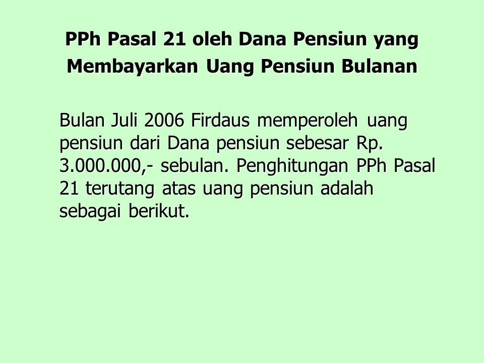 PPh Pasal 21 oleh Dana Pensiun yang Membayarkan Uang Pensiun Bulanan Bulan Juli 2006 Firdaus memperoleh uang pensiun dari Dana pensiun sebesar Rp.
