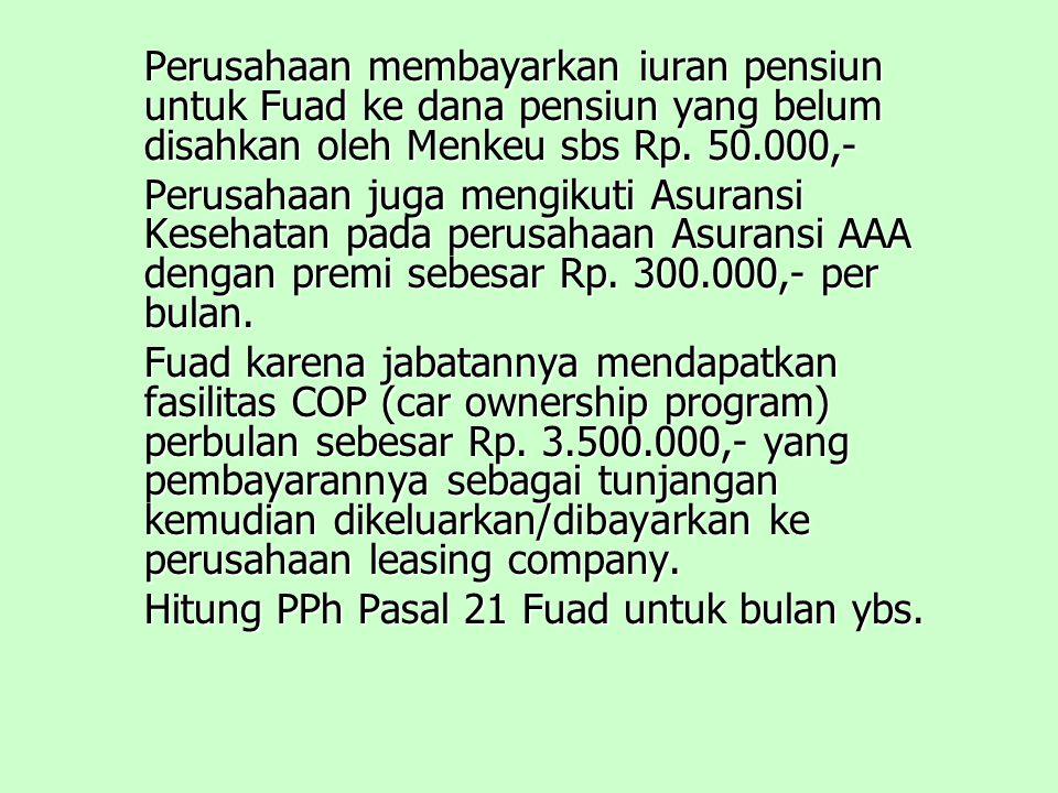 Perusahaan membayarkan iuran pensiun untuk Fuad ke dana pensiun yang belum disahkan oleh Menkeu sbs Rp.