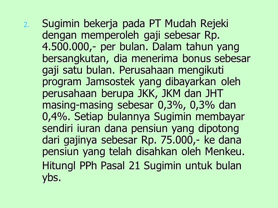 2.S ugimin bekerja pada PT Mudah Rejeki dengan memperoleh gaji sebesar Rp.