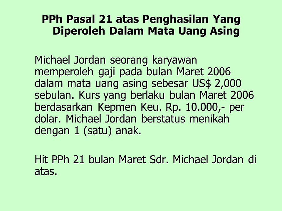PPh Pasal 21 atas Penghasilan Yang Diperoleh Dalam Mata Uang Asing Michael Jordan seorang karyawan memperoleh gaji pada bulan Maret 2006 dalam mata uang asing sebesar US$ 2,000 sebulan.