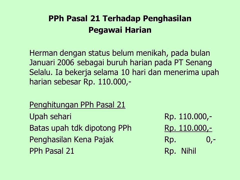 PPh Pasal 21 Terhadap Penghasilan Pegawai Harian Herman dengan status belum menikah, pada bulan Januari 2006 sebagai buruh harian pada PT Senang Selalu.