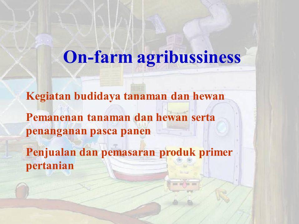 On-farm agribussiness Kegiatan budidaya tanaman dan hewan Pemanenan tanaman dan hewan serta penanganan pasca panen Penjualan dan pemasaran produk prim