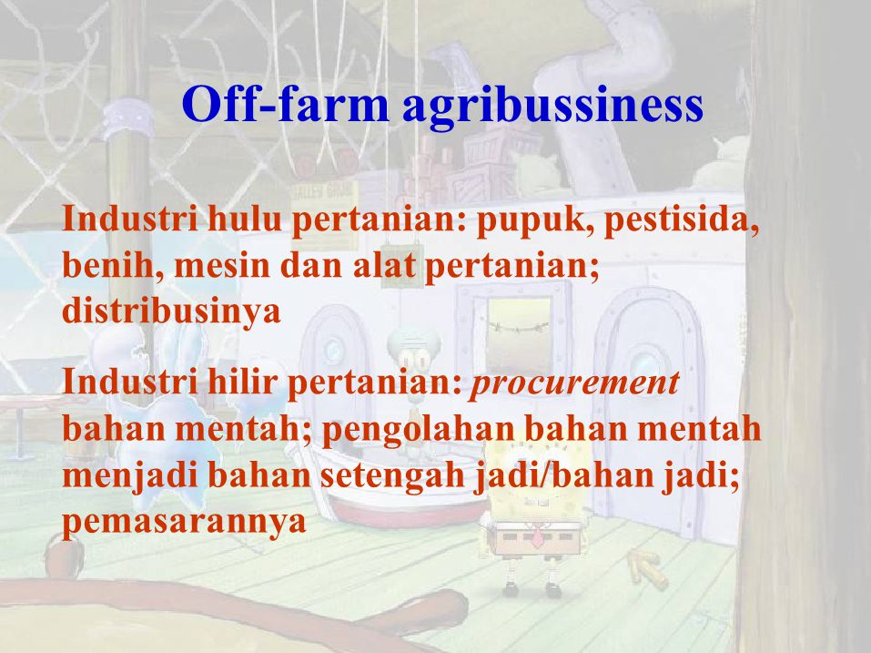 Off-farm agribussiness Industri hulu pertanian: pupuk, pestisida, benih, mesin dan alat pertanian; distribusinya Industri hilir pertanian: procurement