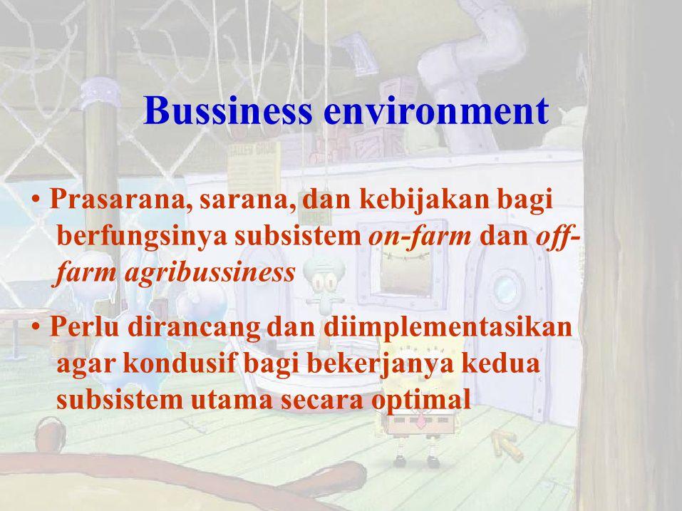 Bussiness environment Prasarana, sarana, dan kebijakan bagi berfungsinya subsistem on-farm dan off- farm agribussiness Perlu dirancang dan diimplement