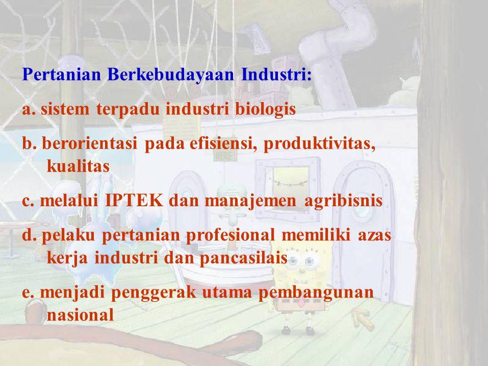Pertanian Berkebudayaan Industri: a. sistem terpadu industri biologis b. berorientasi pada efisiensi, produktivitas, kualitas c. melalui IPTEK dan man