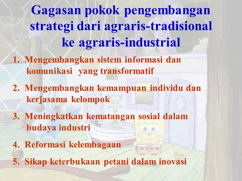Gagasan pokok pengembangan strategi dari agraris-tradisional ke agraris-industrial 1. Mengembangkan sistem informasi dan komunikasi yang transformatif