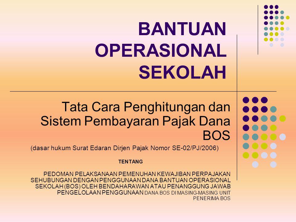 BANTUAN OPERASIONAL SEKOLAH Tata Cara Penghitungan dan Sistem Pembayaran Pajak Dana BOS (dasar hukum Surat Edaran Dirjen Pajak Nomor SE-02/PJ/2006) TE
