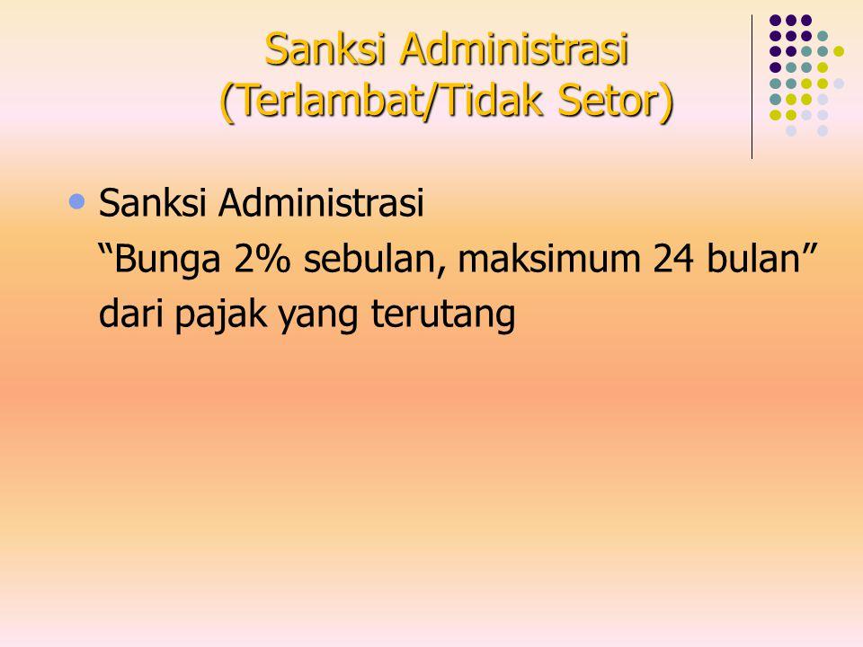 """Sanksi Administrasi (Terlambat/Tidak Setor) Sanksi Administrasi """"Bunga 2% sebulan, maksimum 24 bulan"""" dari pajak yang terutang"""