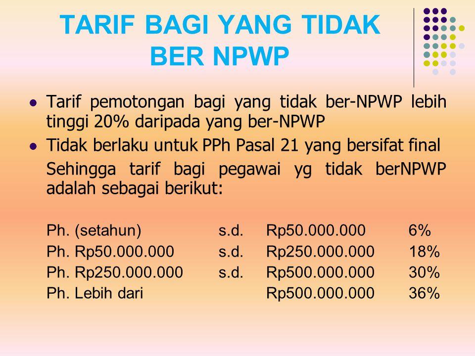TARIF BAGI YANG TIDAK BER NPWP Tarif pemotongan bagi yang tidak ber-NPWP lebih tinggi 20% daripada yang ber-NPWP Tidak berlaku untuk PPh Pasal 21 yang